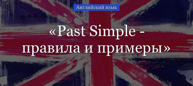 Past Simple Tense – правила и примеры образования времени, когда  используется